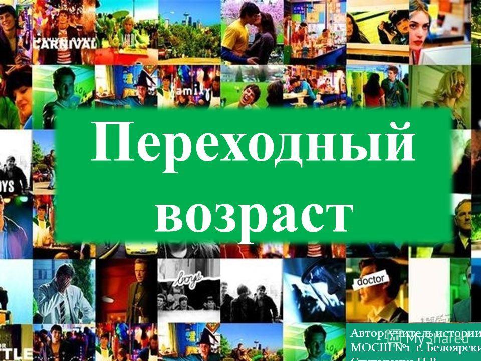 Переходный возраст Автор: учитель истории МОСШ 1 г. Белоярский Ступаченко Н.В.