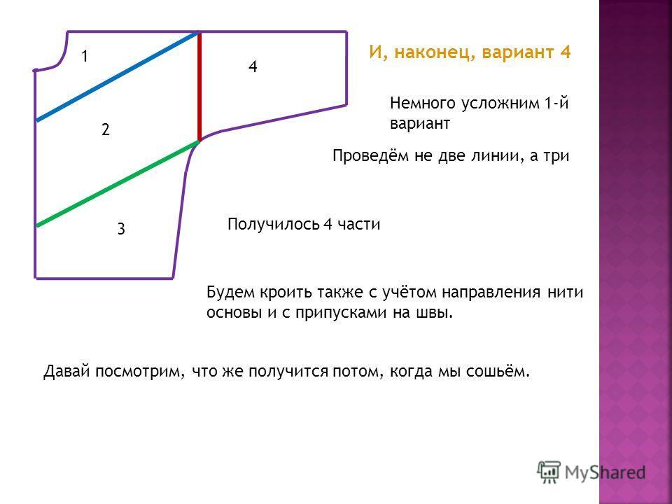 И, наконец, вариант 4 Немного усложним 1-й вариант Проведём не две линии, а три Получилось 4 части 1 2 3 4 Будем кроить также с учётом направления нити основы и с припусками на швы. Давай посмотрим, что же получится потом, когда мы сошьём.