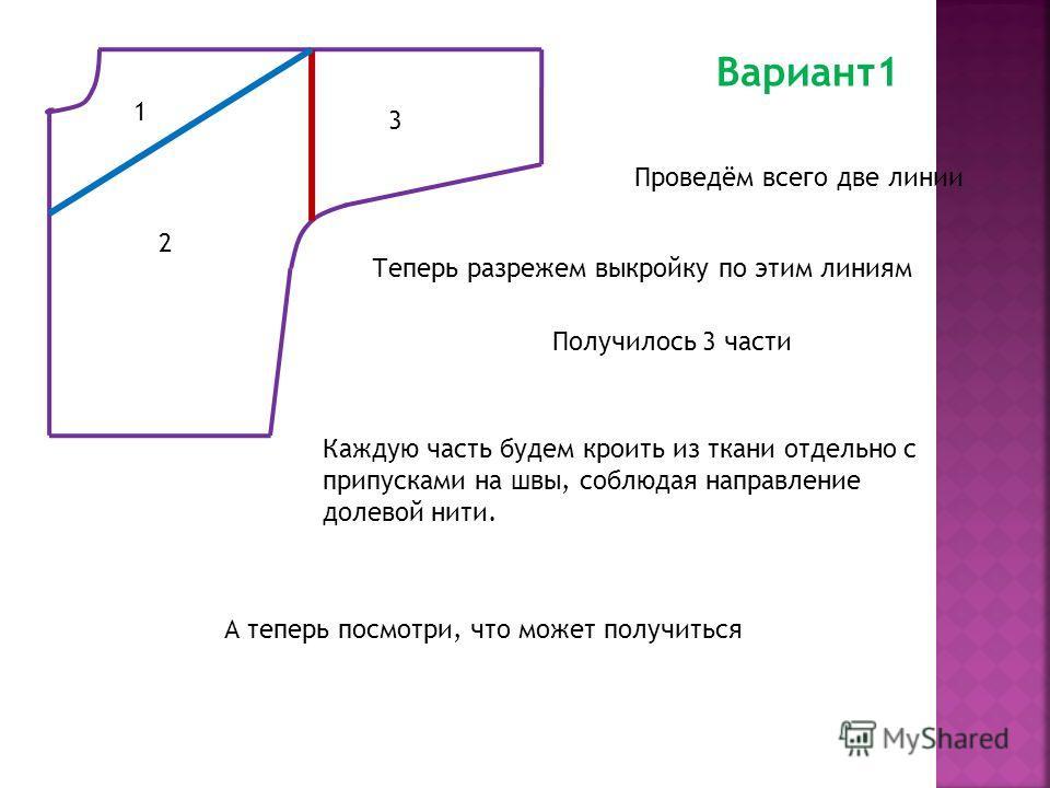 Вариант1 Проведём всего две линии Теперь разрежем выкройку по этим линиям Получилось 3 части 1 2 3 Каждую часть будем кроить из ткани отдельно с припусками на швы, соблюдая направление долевой нити. А теперь посмотри, что может получиться