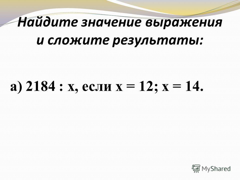 Найдите значение выражения и сложите результаты: а) 2184 : х, если х = 12; х = 14.