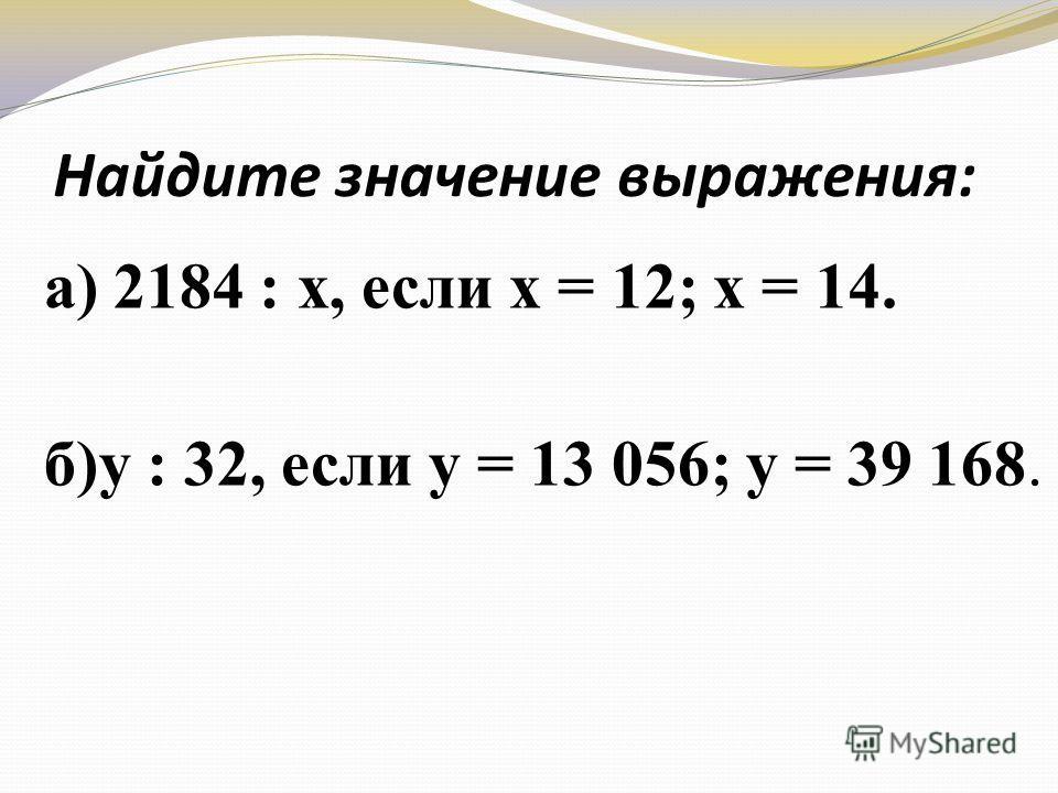 Найдите значение выражения: а) 2184 : х, если х = 12; х = 14. б)у : 32, если у = 13 056; у = 39 168.