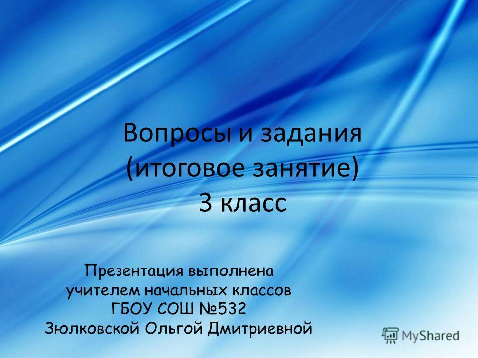 Вопросы и задания (итоговое занятие) 3 класс Презентация выполнена учителем начальных классов ГБОУ СОШ 532 Зюлковской Ольгой Дмитриевной