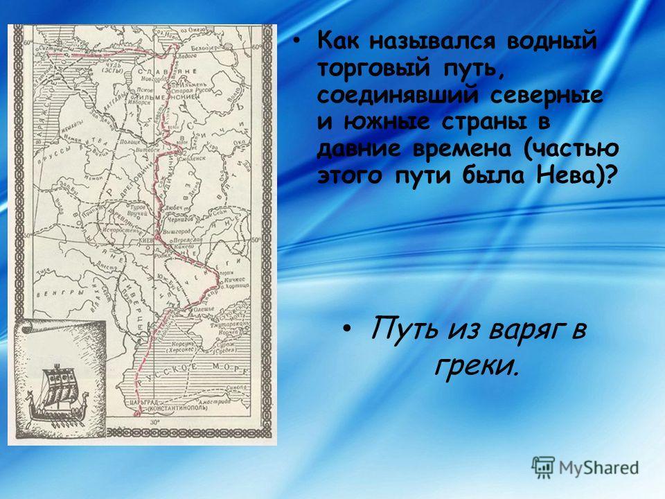 Как назывался водный торговый путь, соединявший северные и южные страны в давние времена (частью этого пути была Нева)? Путь из варяг в греки.