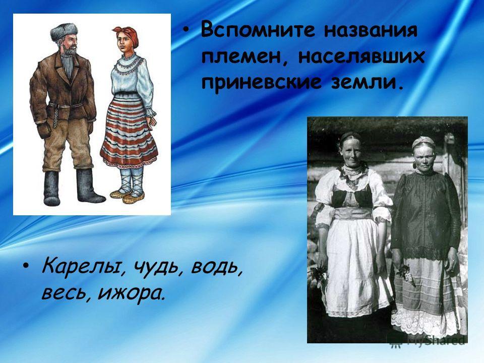 Вспомните названия племен, населявших приневские земли. Карелы, чудь, водь, весь, ижора.