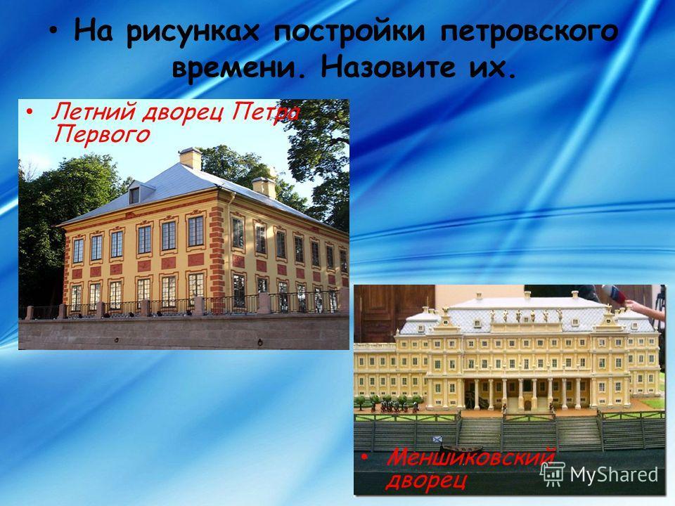 На рисунках постройки петровского времени. Назовите их. Летний дворец Петра Первого Меншиковский дворец