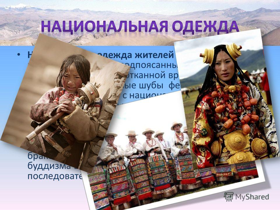 Национальная одежда жителей «Крыши мира» представляет собой подпоясанные халаты поверх рубашек, сшитые из сотканной вручную шерсти платья, меховые шубы фетровые шапки, яркие платки с национальным узором. Замужние женщины носят красочный цветной перед