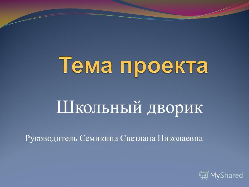 Школьный дворик Руководитель Семикина Светлана Николаевна