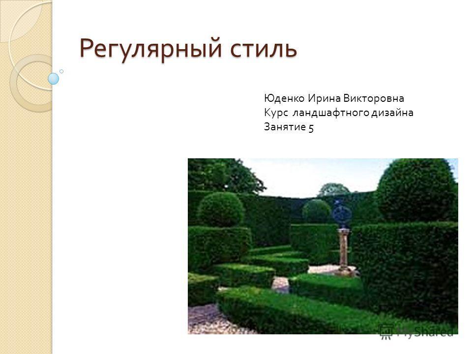 Регулярный стиль Юденко Ирина Викторовна Курс ландшафтного дизайна Занятие 5