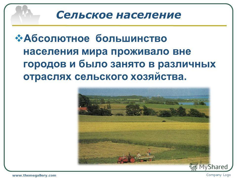Сельское население Абсолютное большинство населения мира проживало вне городов и было занято в различных отраслях сельского хозяйства. Company Logo www.themegallery.com