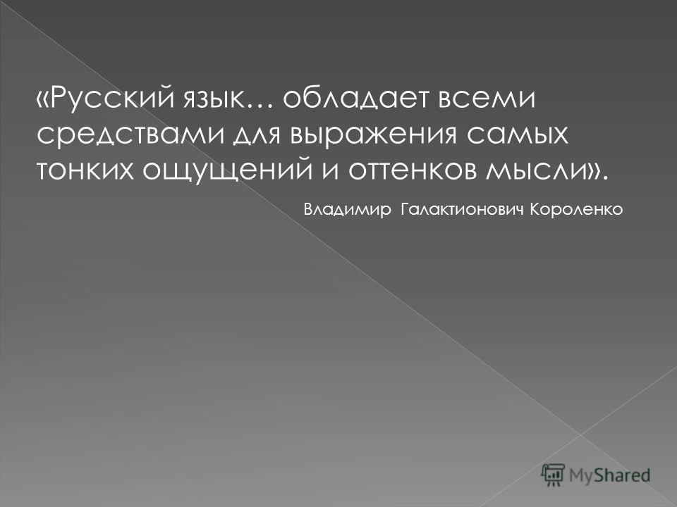 «Русский язык… обладает всеми средствами для выражения самых тонких ощущений и оттенков мысли». Владимир Галактионович Короленко