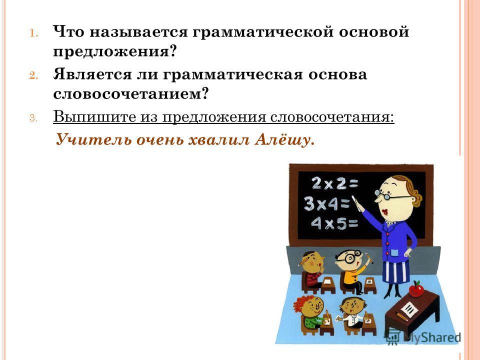 1. Что называется грамматической основой предложения? 2. Является ли грамматическая основа словосочетанием? 3. Выпишите из предложения словосочетания: Учитель очень хвалил Алёшу.