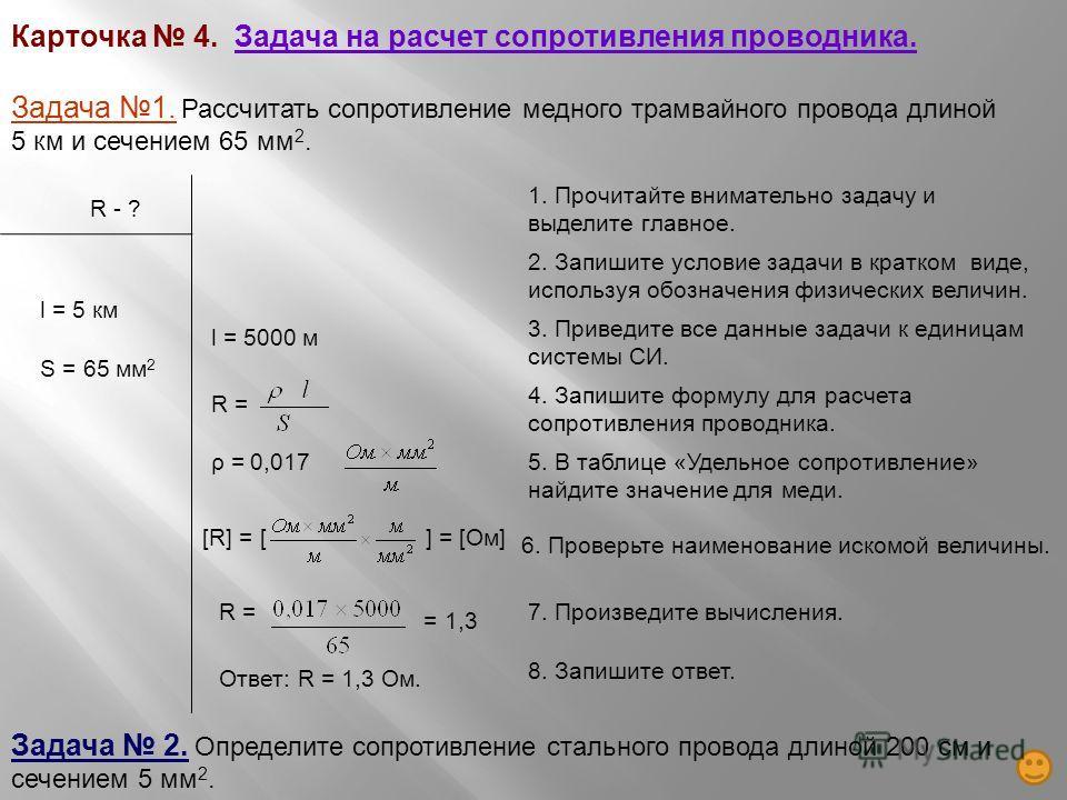 Карточка 4. Задача на расчет сопротивления проводника. Задача 1. Рассчитать сопротивление медного трамвайного провода длиной 5 км и сечением 65 мм 2. R - ? l = 5 км S = 65 мм 2 l = 5000 м R =ρ = 0,017[R] = [ ] = [Ом] R = = 1,3 Ответ: R = 1,3 Ом. Зада