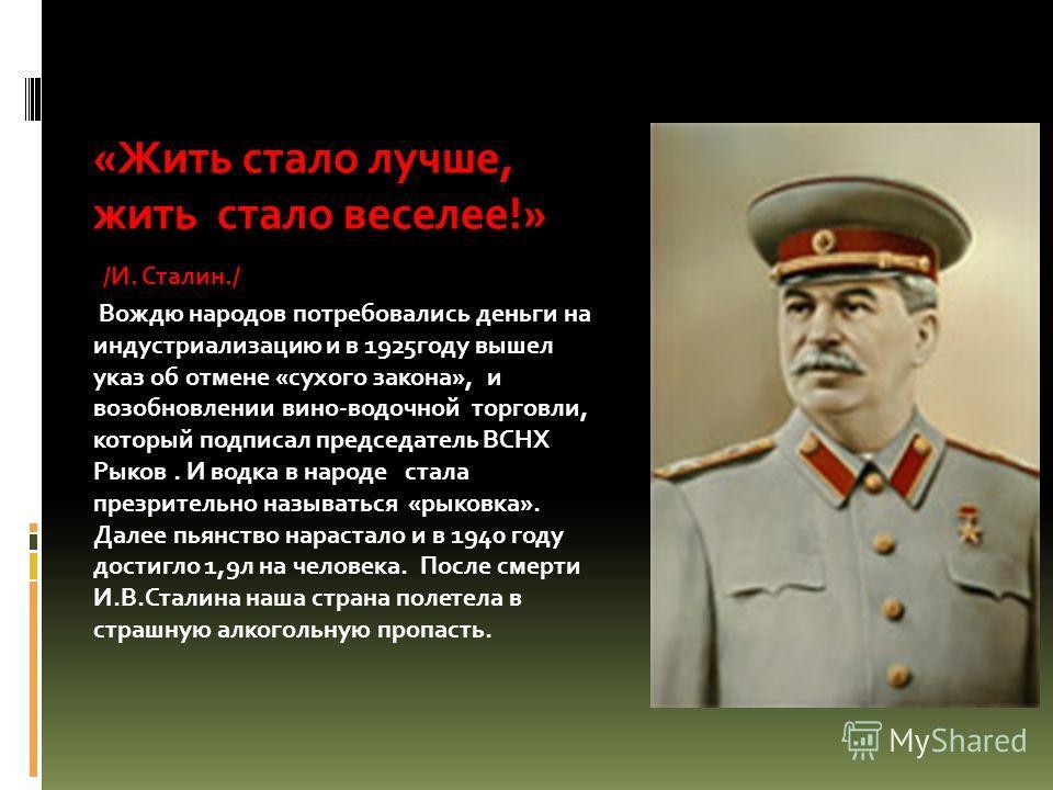 «Жить стало лучше, жить стало веселее!» /И. Сталин./ Вождю народов потребовались деньги на индустриализацию и в 1925году вышел указ об отмене «сухого закона», и возобновлении вино-водочной торговли, который подписал председатель ВСНХ Рыков. И водка в