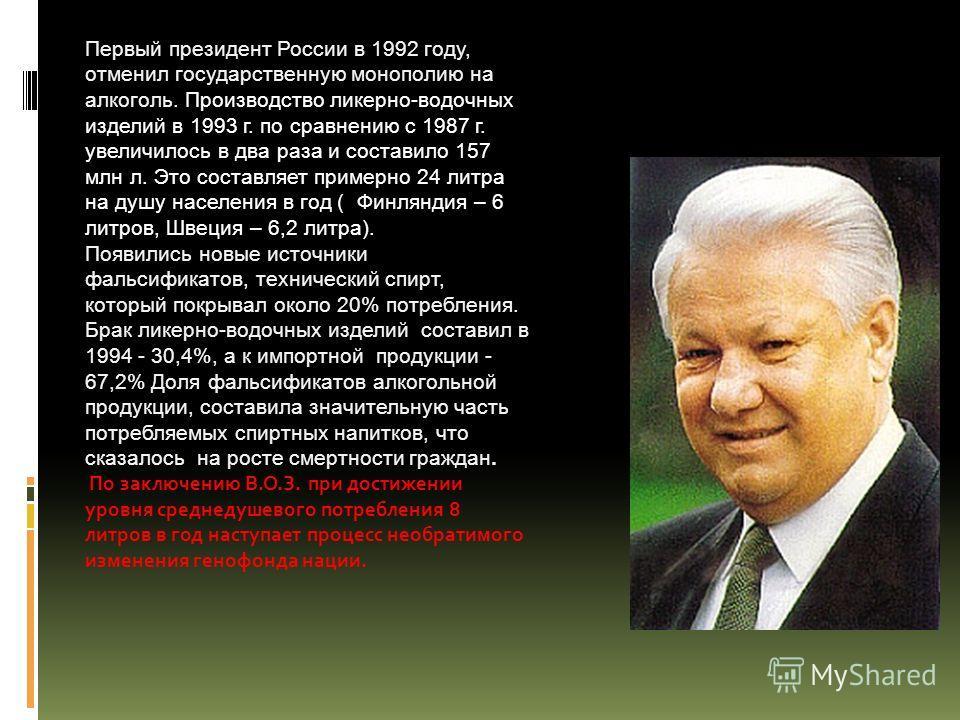 Первый президент России в 1992 году, отменил государственную монополию на алкоголь. Производство ликерно-водочных изделий в 1993 г. по сравнению с 1987 г. увеличилось в два раза и составило 157 млн л. Это составляет примерно 24 литра на душу населени
