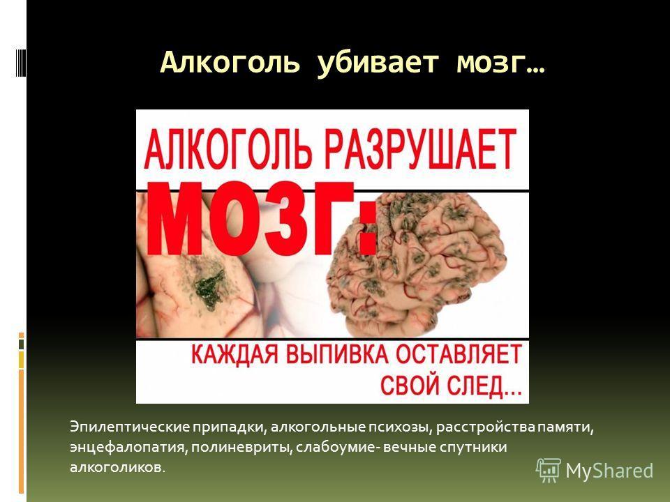 Алкоголь убивает мозг… Эпилептические припадки, алкогольные психозы, расстройства памяти, энцефалопатия, полиневриты, слабоумие- вечные спутники алкоголиков.