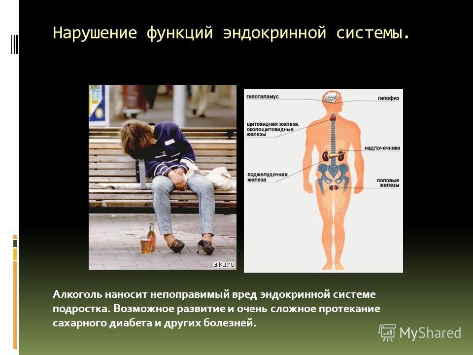 Нарушение функций эндокринной системы. Алкоголь наносит непоправимый вред эндокринной системе подростка. Возможное развитие и очень сложное протекание сахарного диабета и других болезней.