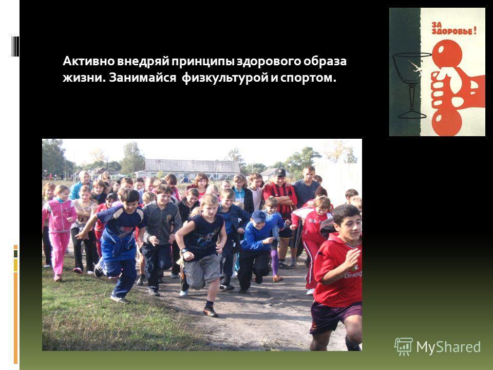 Активно внедряй принципы здорового образа жизни. Занимайся физкультурой и спортом.
