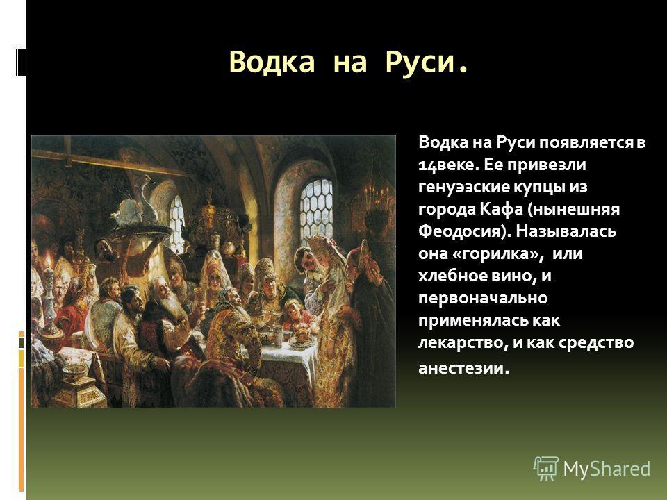 Водка на Руси. Водка на Руси появляется в 14веке. Ее привезли генуэзские купцы из города Кафа (нынешняя Феодосия). Называлась она «горилка», или хлебное вино, и первоначально применялась как лекарство, и как средство анестезии.