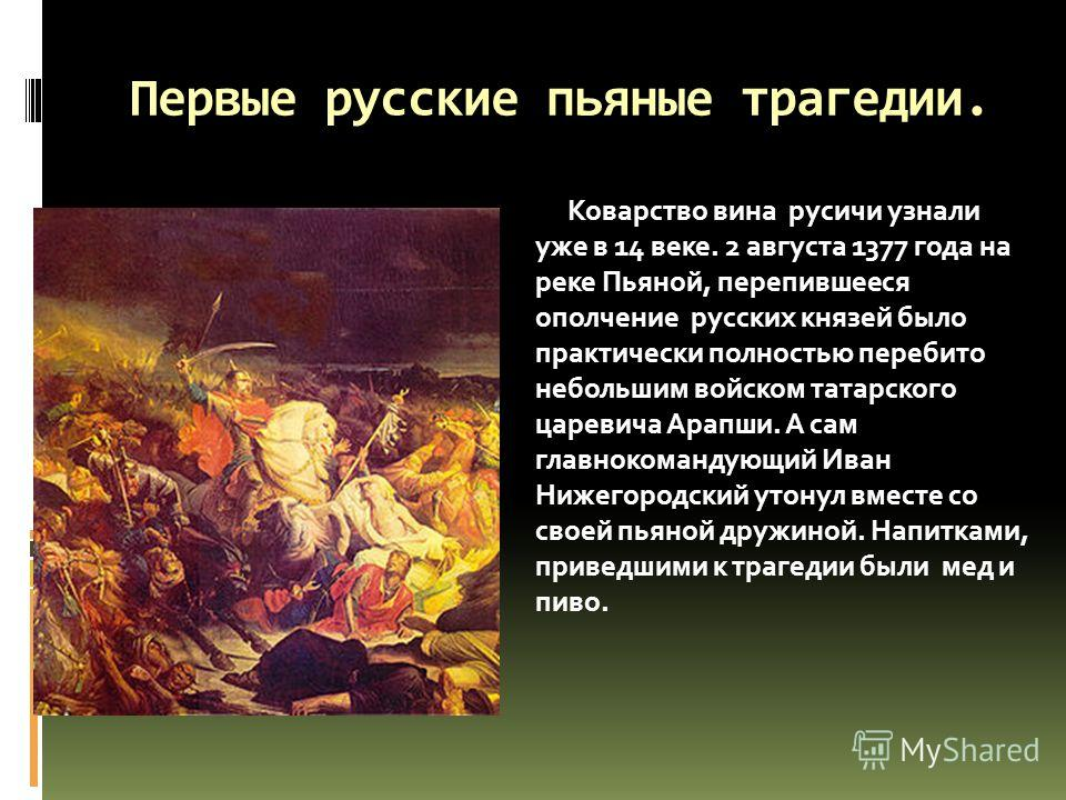 Первые русские пьяные трагедии. Коварство вина русичи узнали уже в 14 веке. 2 августа 1377 года на реке Пьяной, перепившееся ополчение русских князей было практически полностью перебито небольшим войском татарского царевича Арапши. А сам главнокоманд