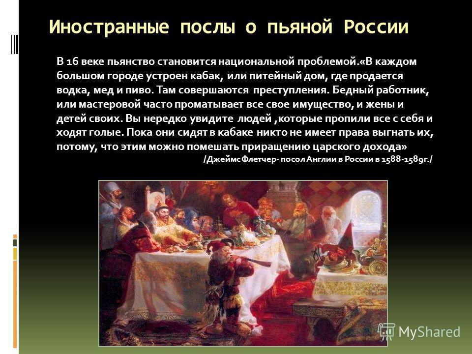 Иностранные послы о пьяной России В 16 веке пьянство становится национальной проблемой.«В каждом большом городе устроен кабак, или питейный дом, где продается водка, мед и пиво. Там совершаются преступления. Бедный работник, или мастеровой часто пром
