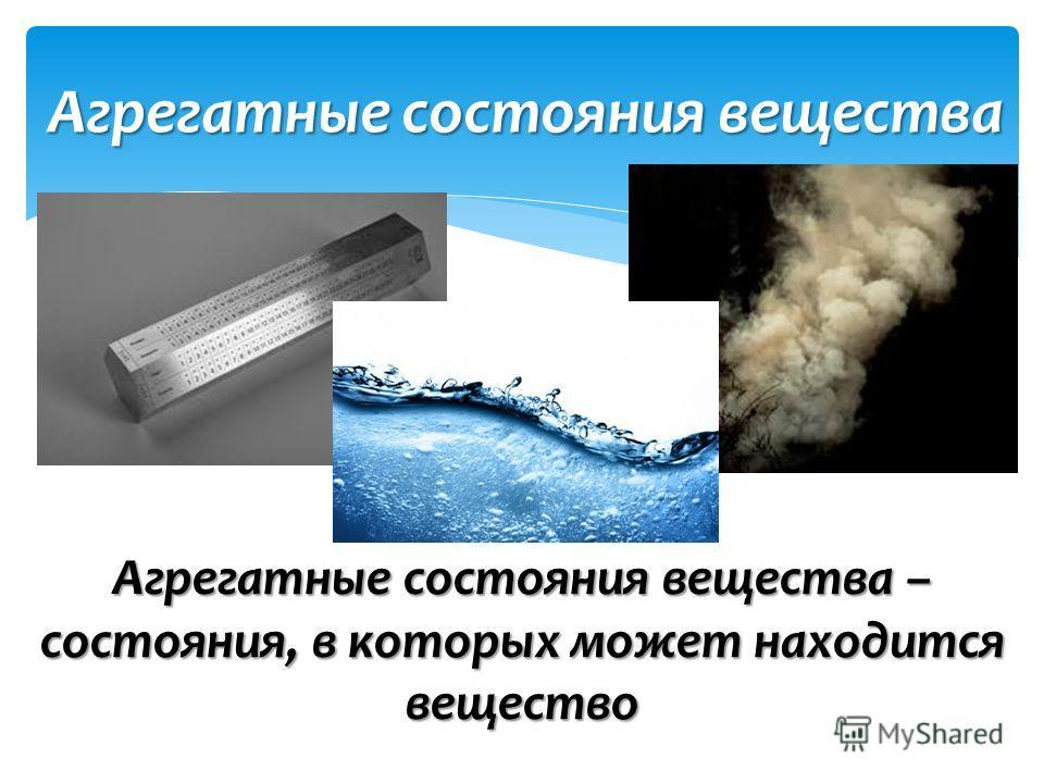 Агрегатные состояния вещества – состояния, в которых может находится вещество Агрегатные состояния вещества