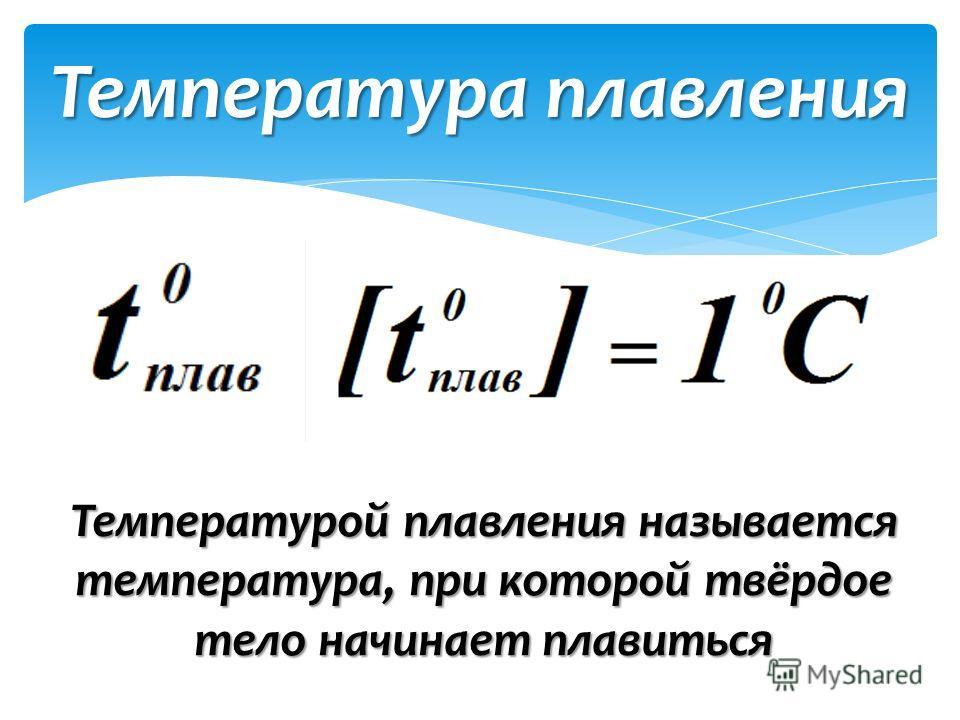 Температурой плавления называется температура, при которой твёрдое тело начинает плавиться Температура плавления
