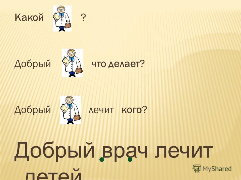 Какой ? Добрый что делает? Добрый лечит кого? Добрый врач лечит детей.