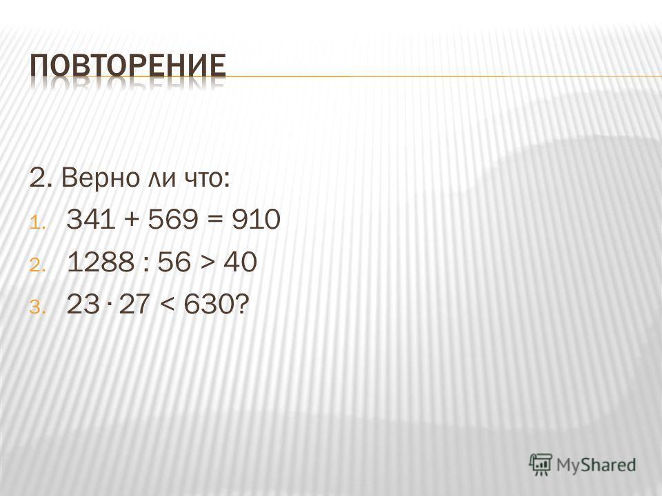 2. Верно ли что: 1. 341 + 569 = 910 2. 1288 : 56 > 40 3. 23 27 < 630?