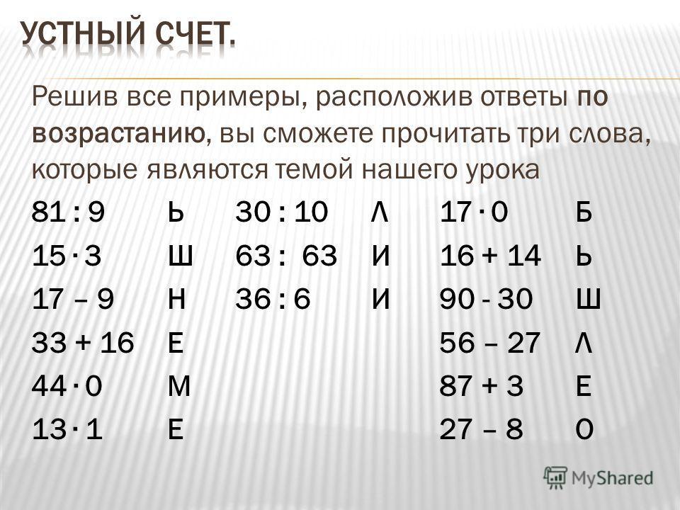Решив все примеры, расположив ответы по возрастанию, вы сможете прочитать три слова, которые являются темой нашего урока 81 : 9Ь30 : 10Л17 0Б 15 3Ш63 : 63И16 + 14Ь 17 – 9Н36 : 6И90 - 30Ш 33 + 16Е56 – 27Л 44 0М87 + 3Е 13 1Е27 – 8 О