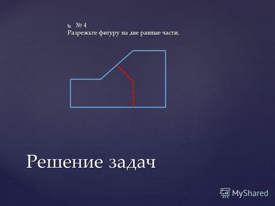 4 4 Разрежьте фигуру на две равные части. Решение задач
