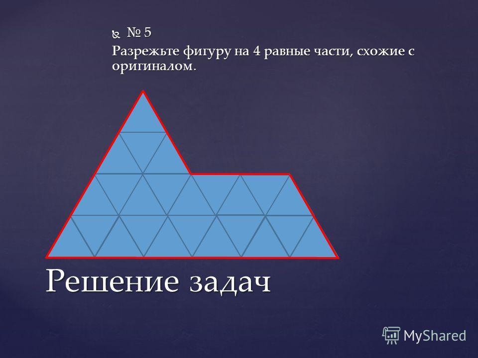 5 5 Разрежьте фигуру на 4 равные части, схожие с оригиналом. Решение задач