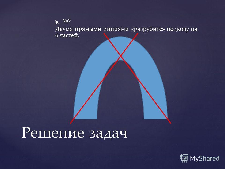 7 Двумя прямыми линиями «разрубите» подкову на 6 частей. Решение задач