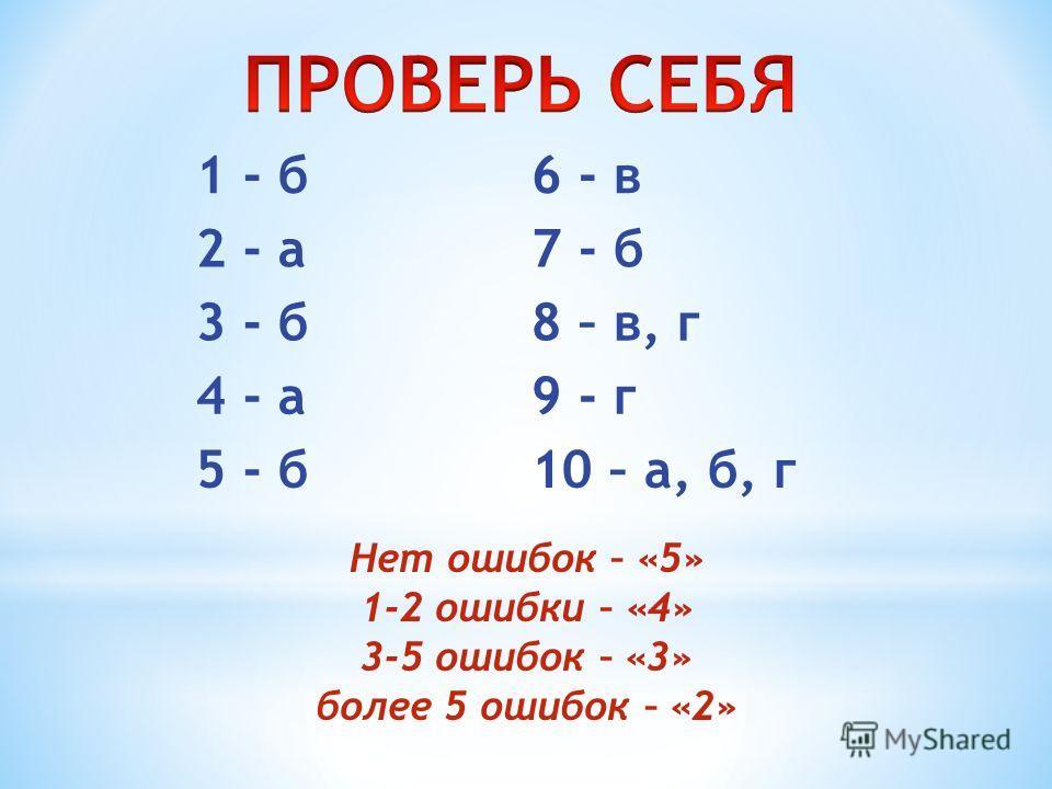 1 - б6 - в 2 - а7 - б 3 - б8 – в, г 4 - а9 - г 5 - б10 – а, б, г Нет ошибок – «5» 1-2 ошибки – «4» 3-5 ошибок – «3» более 5 ошибок – «2»