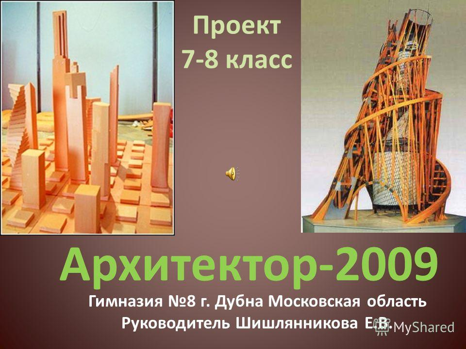 Архитектор-2009 Проект 7-8 класс Гимназия 8 г. Дубна Московская область Руководитель Шишлянникова Е.В.
