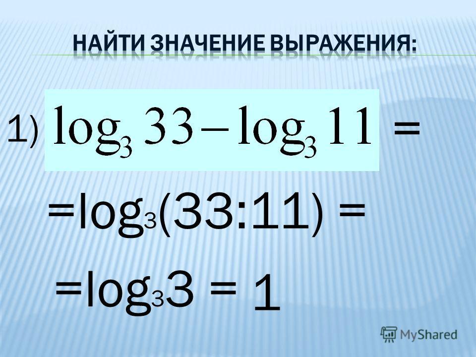 1) = =log 3 (33:11) = =log 3 3 = 1