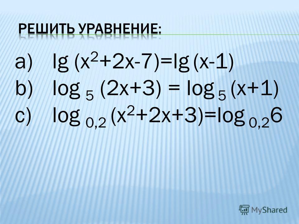 a)lg (x 2 +2x-7)=lg (x-1) b)log 5 (2x+3) = log 5 (x+1) c)log 0,2 (x 2 +2x+3)=log 0,2 6