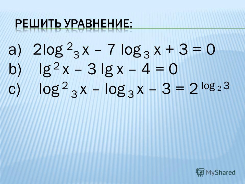 a)2log 2 3 х – 7 log 3 х + 3 = 0 b)lg 2 х – 3 lg х – 4 = 0 c)log 2 3 х – log 3 х – 3 = 2 lоg 2 3