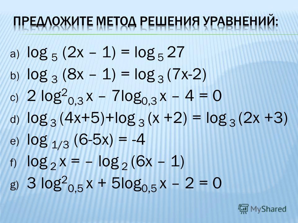 a) log 5 (2х – 1) = log 5 27 b) log 3 (8х – 1) = log 3 (7x-2) c) 2 log 2 0,3 x – 7log 0,3 x – 4 = 0 d) log 3 (4х+5)+log 3 (х +2) = log 3 (2х +3) e) log 1/3 (6-5x) = -4 f) log 2 х = – log 2 (6х – 1) g) 3 log 2 0,5 x + 5log 0,5 x – 2 = 0
