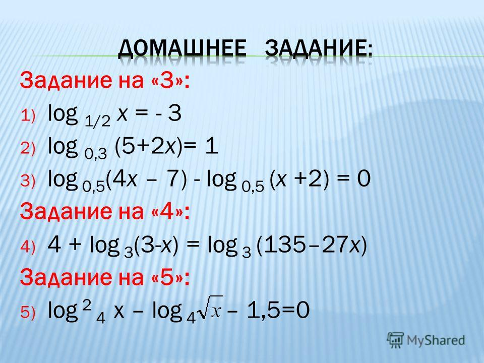 Задание на «3»: 1) log 1/2 x = - 3 2) log 0,3 (5+2x)= 1 3) log 0,5 (4х – 7) - log 0,5 (х +2) = 0 Задание на «4»: 4) 4 + log 3 (3-х) = log 3 (135–27х) Задание на «5»: 5) log 2 4 х – log 4 – 1,5=0
