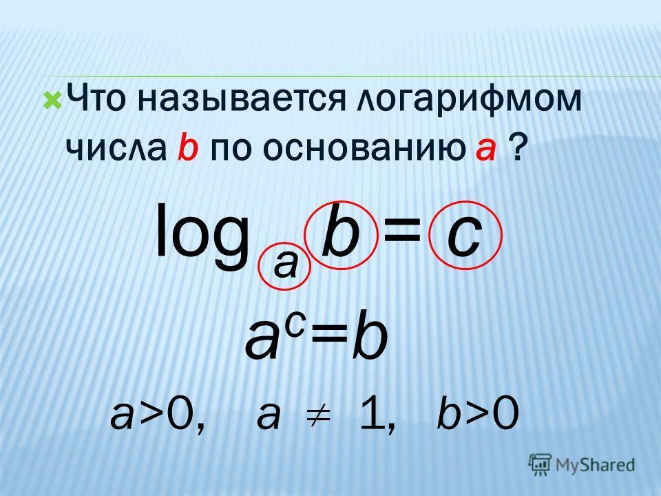 Что называется логарифмом числа b по основанию a ? log a b = c a c =b a>0, a 1, b>0