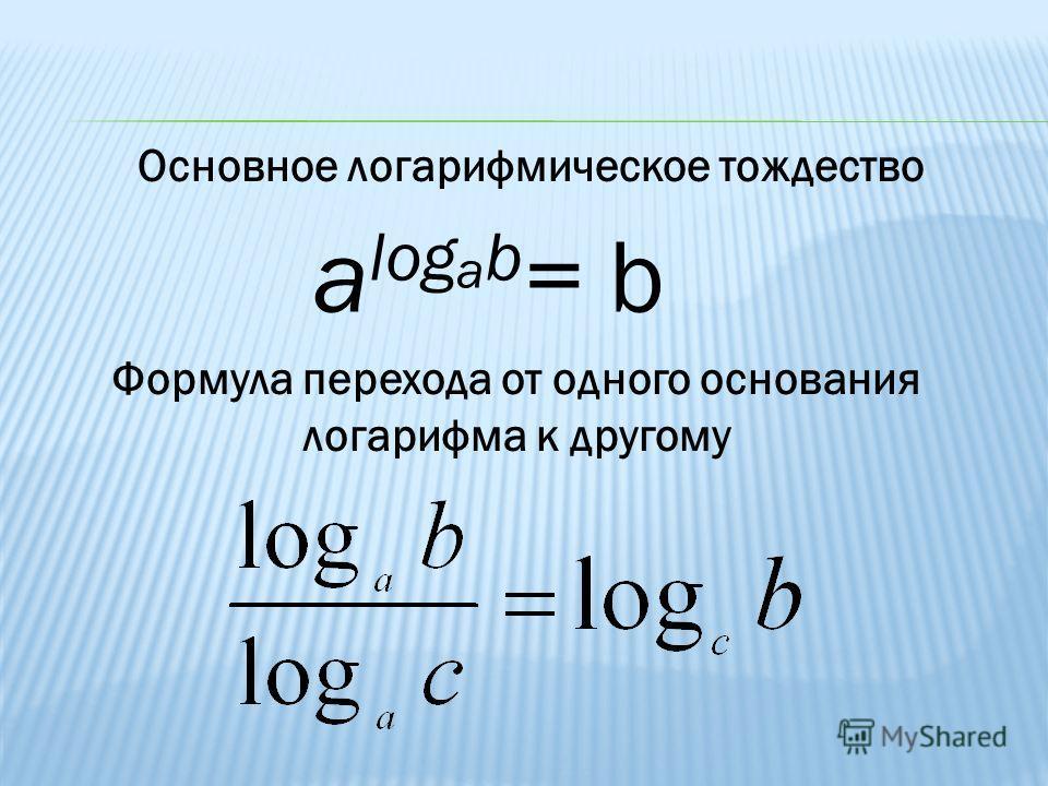 Основное логарифмическое тождество a log a b = Формула перехода от одного основания логарифма к другому b