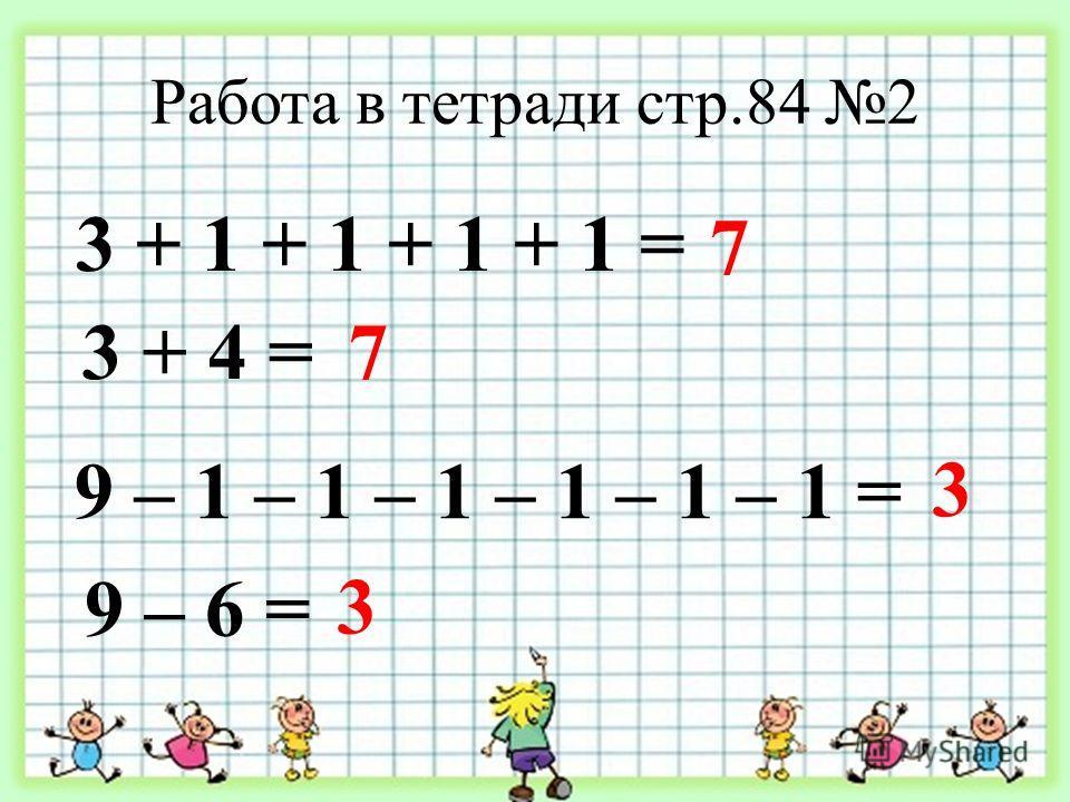 Работа в тетради стр.84 2 3 + 1 + 1 + 1 + 1 = 7 7 9 – 1 – 1 – 1 – 1 – 1 – 1 = 3 9 – 6 = 3 3 + 4 =