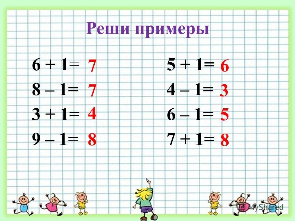 Реши примеры 6 + 1= 8 – 1= 3 + 1= 9 – 1= 5 + 1= 4 – 1= 6 – 1= 7 + 1= 7 7 4 8 6 3 5 8