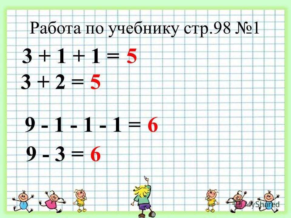 Работа по учебнику стр.98 1 3 + 1 + 1 =5 3 + 2 =5 9 - 1 - 1 - 1 =6 9 - 3 =6