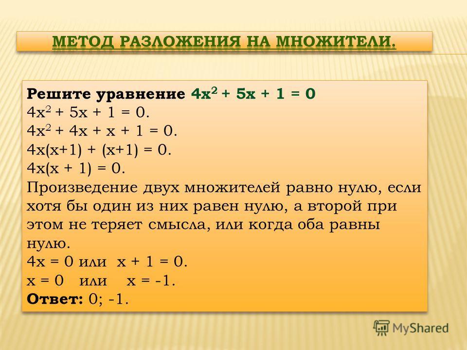 Решите уравнение 4х 2 + 5х + 1 = 0 4х 2 + 5х + 1 = 0. 4х 2 + 4х + х + 1 = 0. 4х(х+1) + (х+1) = 0. 4х(х + 1) = 0. Произведение двух множителей равно нулю, если хотя бы один из них равен нулю, а второй при этом не теряет смысла, или когда оба равны нул