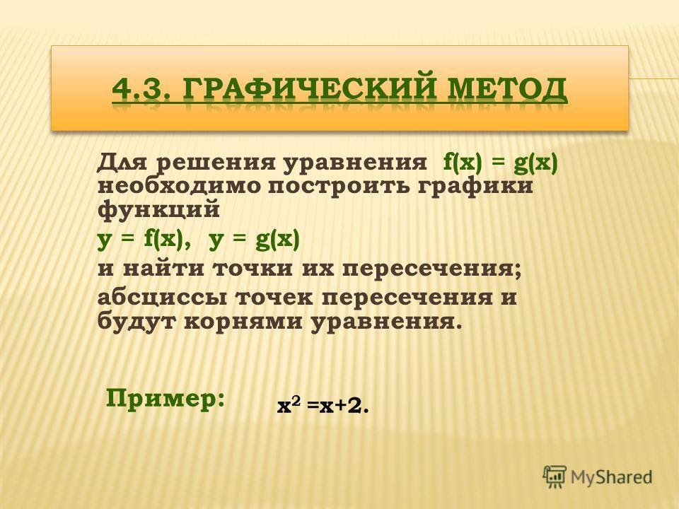 Для решения уравнения f(x) = g(x) необходимо построить графики функций y = f(x), y = g(x) и найти точки их пересечения; абсциссы точек пересечения и будут корнями уравнения. Пример: х 2 =х+2.