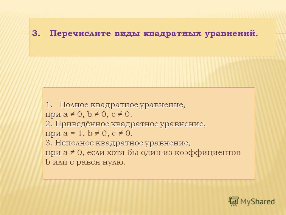 3.Перечислите виды квадратных уравнений. 1.Полное квадратное уравнение, при при а 0, b 0, с 0. 2. Приведённое квадратное уравнение, при при а = 1, b 0, с 0. 3. Неполное квадратное уравнение, при при а 0, если хотя бы один из коэффициентов b или с рав