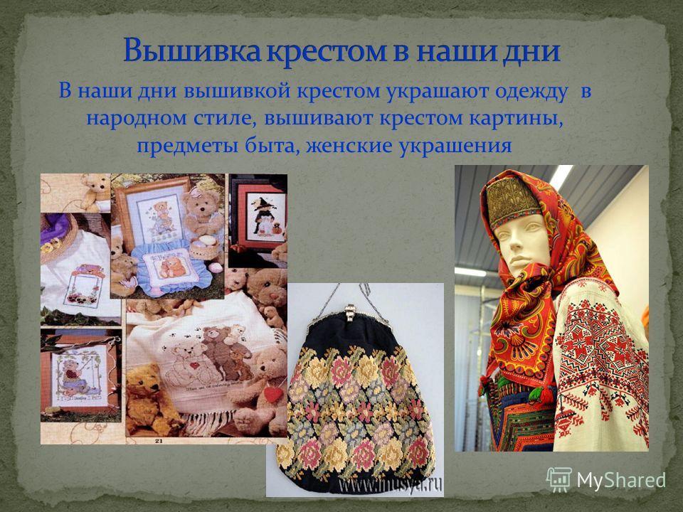 В наши дни вышивкой крестом украшают одежду в народном стиле, вышивают крестом картины, предметы быта, женские украшения
