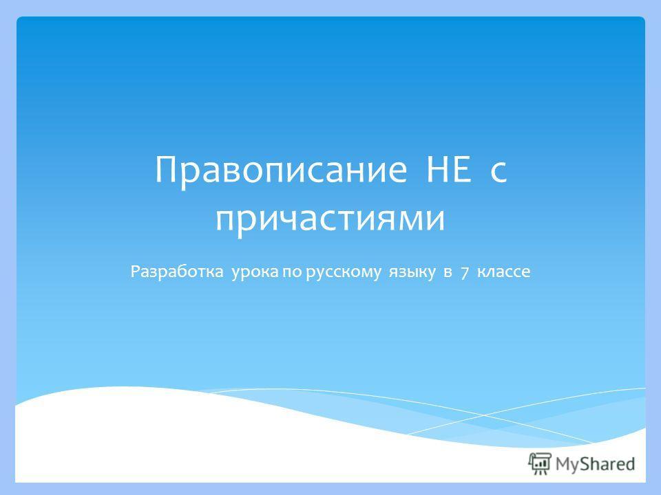 Правописание НЕ с причастиями Разработка урока по русскому языку в 7 классе