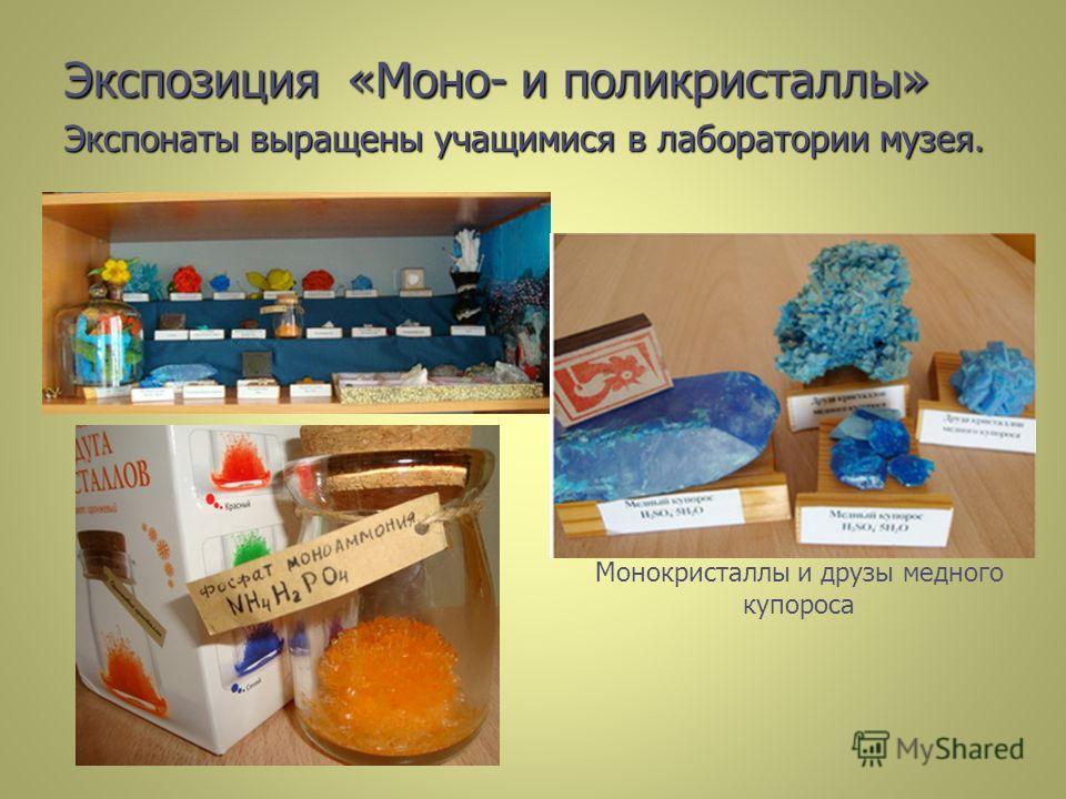 Экспозиция «Моно- и поликристаллы» Экспонаты выращены учащимися в лаборатории музея. Монокристаллы и друзы медного купороса